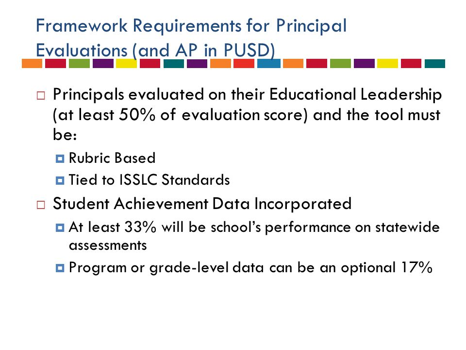 Framework Requirements for Principal Evaluations (and AP in PUSD)  Principals evaluated on their Educational Leadership (at least 50% of evaluation score) and the tool must be:  Rubric Based  Tied to ISSLC Standards  Student Achievement Data Incorporated  At least 33% will be school's performance on statewide assessments  Program or grade-level data can be an optional 17%