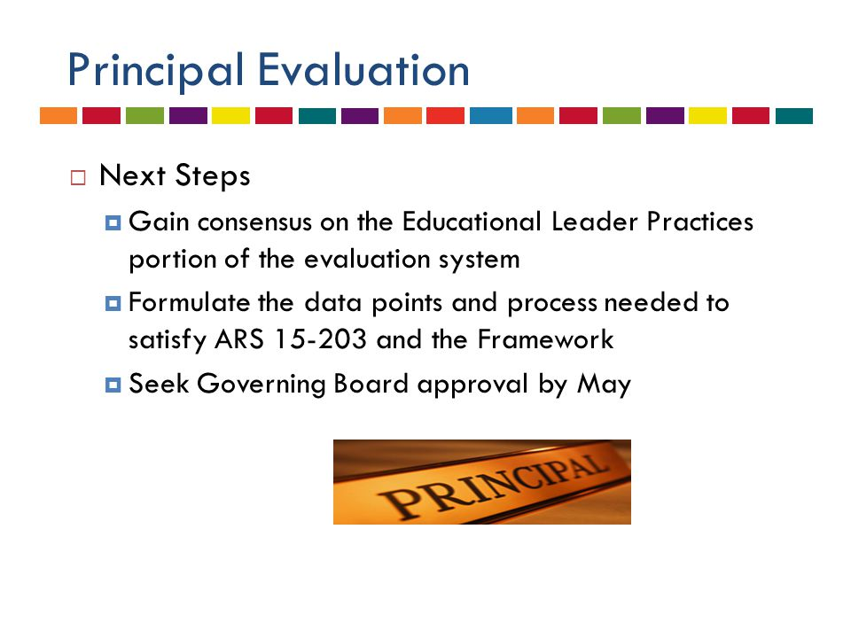 Principal Evaluation  Next Steps  Gain consensus on the Educational Leader Practices portion of the evaluation system  Formulate the data points and process needed to satisfy ARS 15-203 and the Framework  Seek Governing Board approval by May
