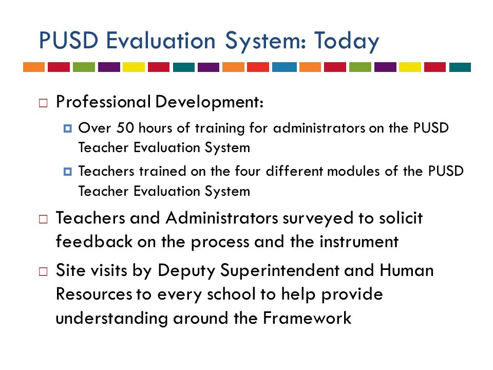 PUSD Evaluation System: Today  Professional Development:  Over 50 hours of training for administrators on the PUSD Teacher Evaluation System  Teachers trained on the four different modules of the PUSD Teacher Evaluation System  Teachers and Administrators surveyed to solicit feedback on the process and the instrument  Site visits by Deputy Superintendent and Human Resources to every school to help provide understanding around the Framework