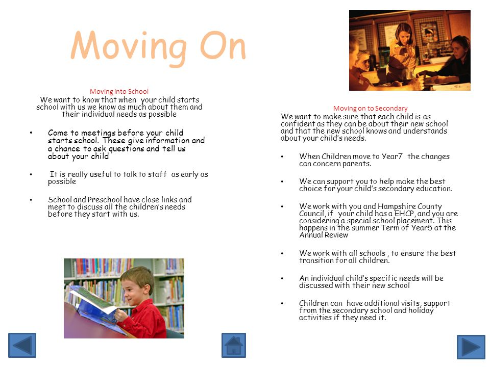 Moving On Moving into School We want to know that when your child starts school with us we know as much about them and their individual needs as possible Come to meetings before your child starts school.