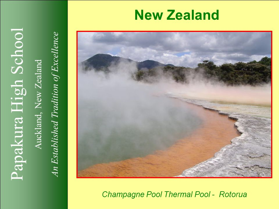 Papakura High School Auckland, New Zealand An Established Tradition of Excellence New Zealand Champagne Pool Thermal Pool - Rotorua