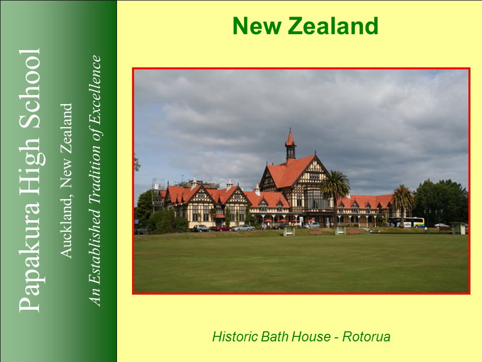 Papakura High School Auckland, New Zealand An Established Tradition of Excellence New Zealand Historic Bath House - Rotorua