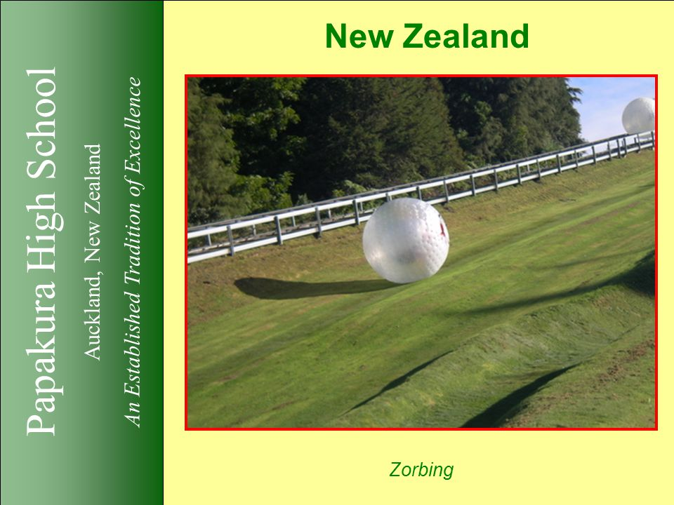 Papakura High School Auckland, New Zealand An Established Tradition of Excellence New Zealand Zorbing