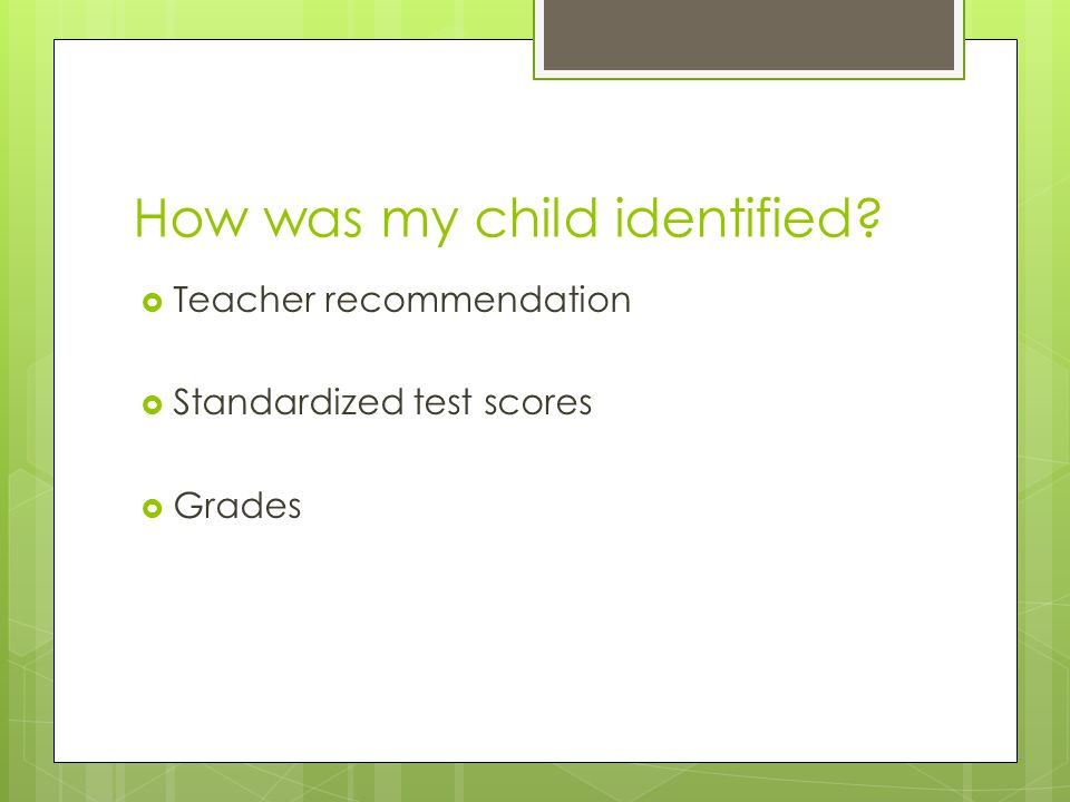 How was my child identified?  Teacher recommendation  Standardized test scores  Grades