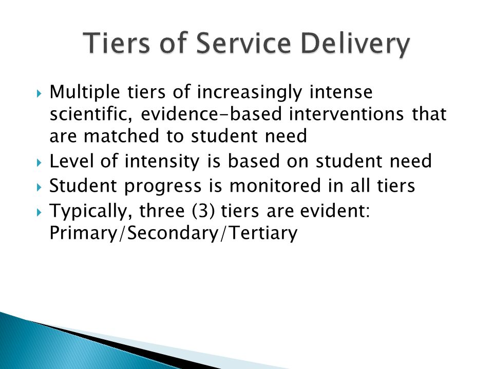  Multiple tiers of increasingly intense scientific, evidence-based interventions that are matched to student need  Level of intensity is based on student need  Student progress is monitored in all tiers  Typically, three (3) tiers are evident: Primary/Secondary/Tertiary