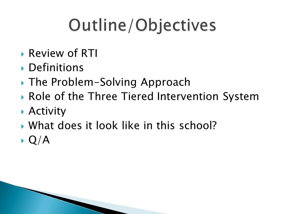  Review of RTI  Definitions  The Problem-Solving Approach  Role of the Three Tiered Intervention System  Activity  What does it look like in this school.
