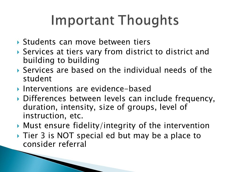  Students can move between tiers  Services at tiers vary from district to district and building to building  Services are based on the individual needs of the student  Interventions are evidence-based  Differences between levels can include frequency, duration, intensity, size of groups, level of instruction, etc.