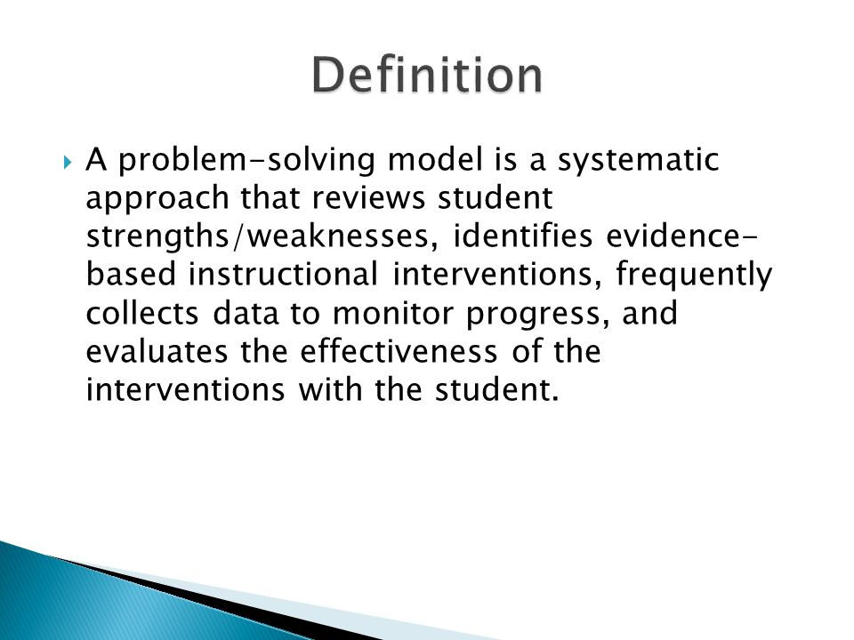  A problem-solving model is a systematic approach that reviews student strengths/weaknesses, identifies evidence- based instructional interventions, frequently collects data to monitor progress, and evaluates the effectiveness of the interventions with the student.