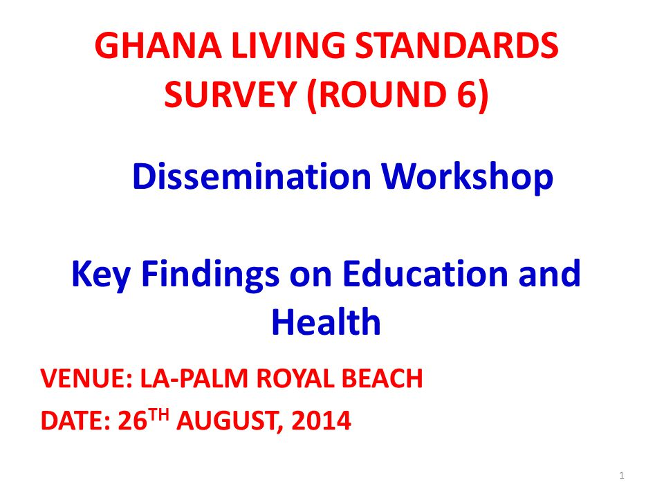 GHANA LIVING STANDARDS SURVEY (ROUND 6) VENUE: LA-PALM ROYAL BEACH DATE: 26 TH AUGUST, 2014 1 Dissemination Workshop Key Findings on Education and Hea