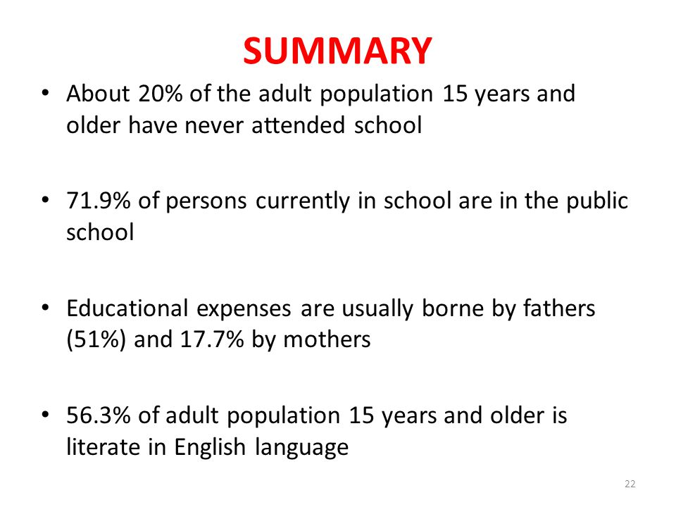 SUMMARY About 20% of the adult population 15 years and older have never attended school 71.9% of persons currently in school are in the public school Educational expenses are usually borne by fathers (51%) and 17.7% by mothers 56.3% of adult population 15 years and older is literate in English language 22