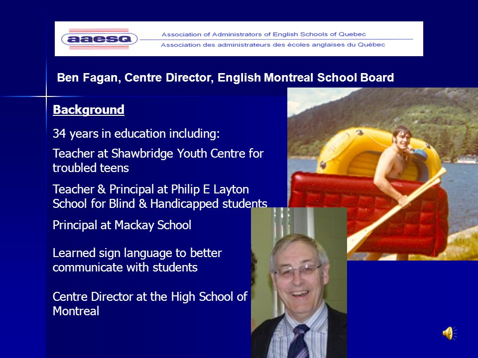 Ben Fagan, Centre Director, English Montreal School Board Background Teacher & Principal at Philip E Layton School for Blind & Handicapped students Teacher at Shawbridge Youth Centre for troubled teens 34 years in education including: Principal at Mackay School Learned sign language to better communicate with students Centre Director at the High School of Montreal