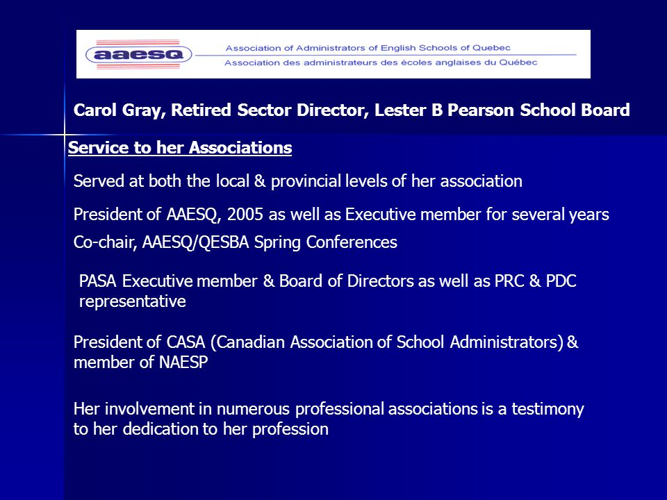 Her involvement in numerous professional associations is a testimony to her dedication to her profession Carol Gray, Retired Sector Director, Lester B Pearson School Board President of AAESQ, 2005 as well as Executive member for several years President of CASA (Canadian Association of School Administrators) & member of NAESP Co-chair, AAESQ/QESBA Spring Conferences Served at both the local & provincial levels of her association Service to her Associations PASA Executive member & Board of Directors as well as PRC & PDC representative