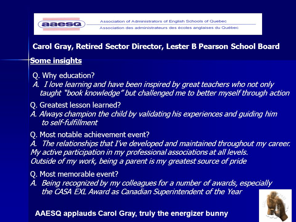 AAESQ applauds Carol Gray, truly the energizer bunny Carol Gray, Retired Sector Director, Lester B Pearson School Board Q.