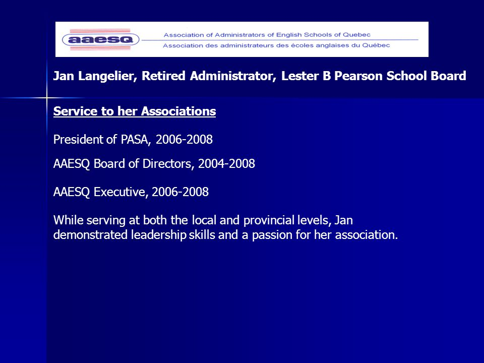 Jan Langelier, Retired Administrator, Lester B Pearson School Board While serving at both the local and provincial levels, Jan demonstrated leadership skills and a passion for her association.
