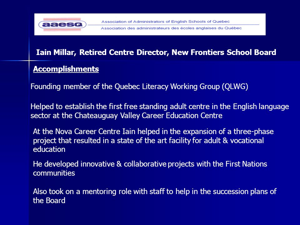 Accomplishments Founding member of the Quebec Literacy Working Group (QLWG) Helped to establish the first free standing adult centre in the English language sector at the Chateauguay Valley Career Education Centre At the Nova Career Centre Iain helped in the expansion of a three-phase project that resulted in a state of the art facility for adult & vocational education He developed innovative & collaborative projects with the First Nations communities Iain Millar, Retired Centre Director, New Frontiers School Board Also took on a mentoring role with staff to help in the succession plans of the Board