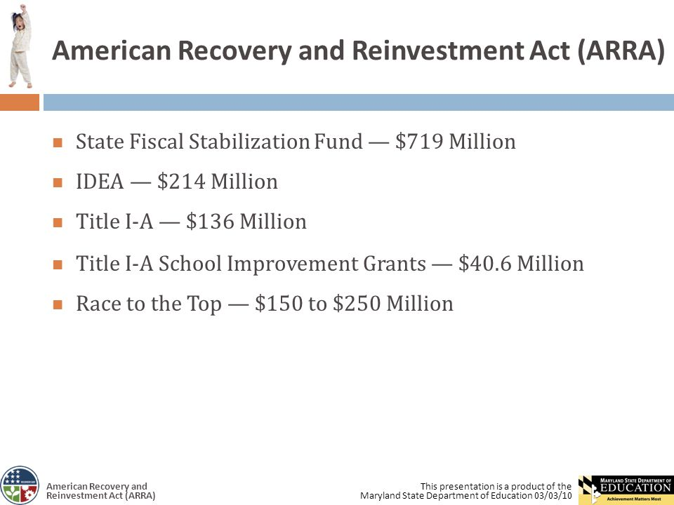 This presentation is a product of the Maryland State Department of Education 03/03/10 American Recovery and Reinvestment Act (ARRA) State Fiscal Stabilization Fund — $719 Million IDEA — $214 Million Title I-A — $136 Million Title I-A School Improvement Grants — $40.6 Million Race to the Top — $150 to $250 Million