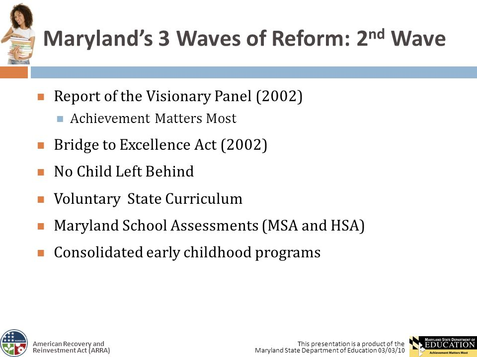 This presentation is a product of the Maryland State Department of Education 03/03/10 American Recovery and Reinvestment Act (ARRA) Maryland's 3 Waves of Reform: 2 nd Wave Report of the Visionary Panel (2002) Achievement Matters Most Bridge to Excellence Act (2002) No Child Left Behind Voluntary State Curriculum Maryland School Assessments (MSA and HSA) Consolidated early childhood programs