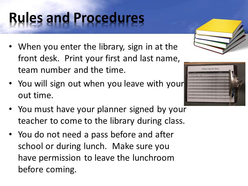 When you enter the library, sign in at the front desk. Print your first and last name, team number and the time. You will sign out when you leave with