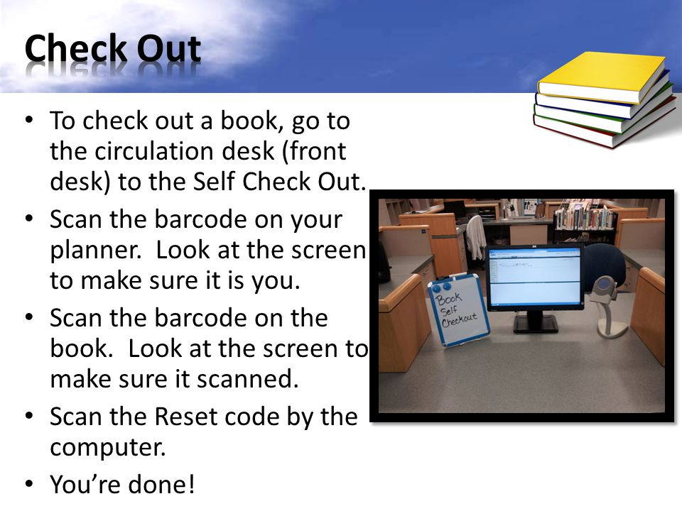 To check out a book, go to the circulation desk (front desk) to the Self Check Out. Scan the barcode on your planner. Look at the screen to make sure