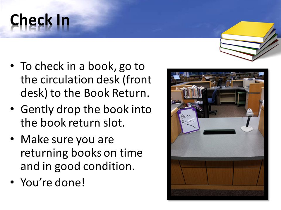 To check in a book, go to the circulation desk (front desk) to the Book Return. Gently drop the book into the book return slot. Make sure you are retu