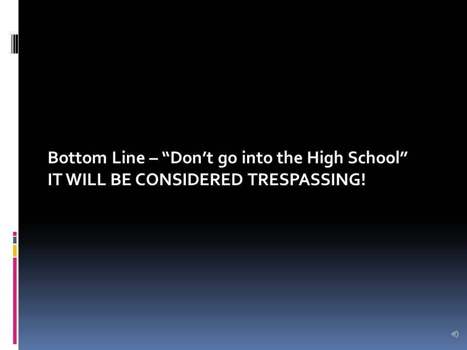 Bottom Line – Don't go into the High School IT WILL BE CONSIDERED TRESPASSING!