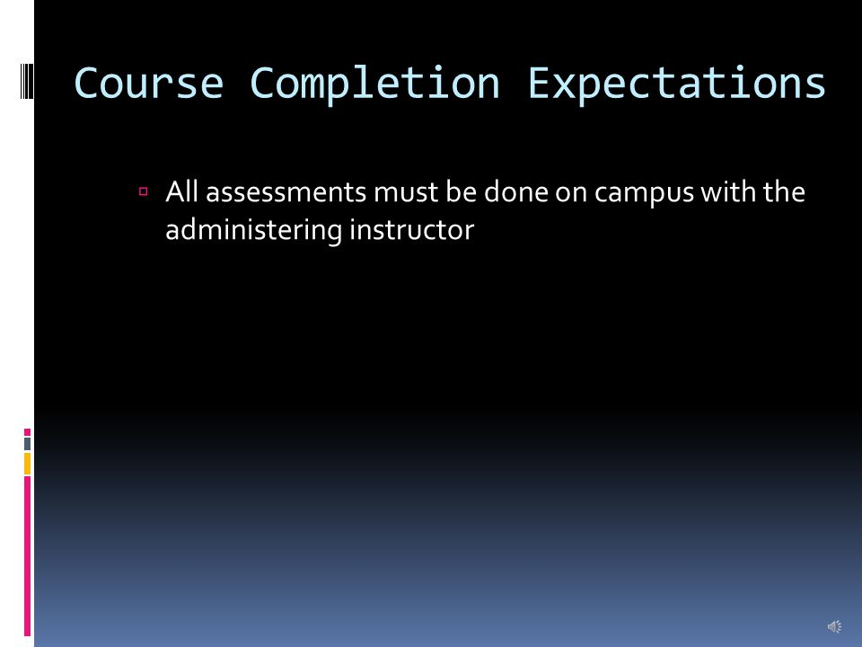 Course Completion Expectations  All assessments must be done on campus with the administering instructor