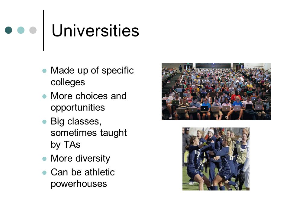 Universities Made up of specific colleges More choices and opportunities Big classes, sometimes taught by TAs More diversity Can be athletic powerhous