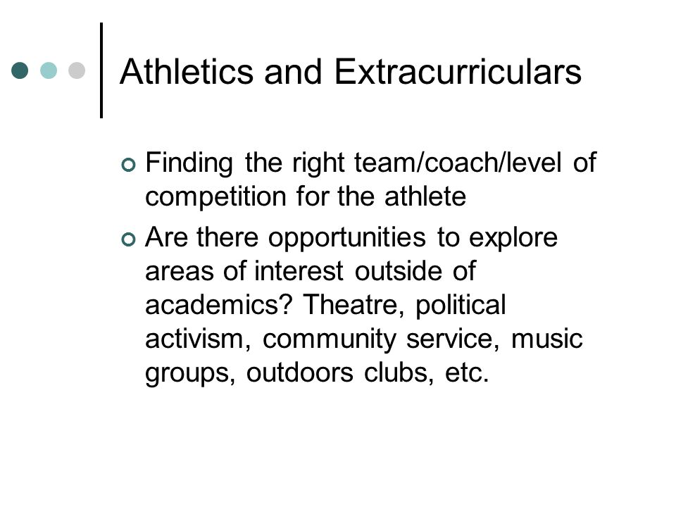 Athletics and Extracurriculars Finding the right team/coach/level of competition for the athlete Are there opportunities to explore areas of interest