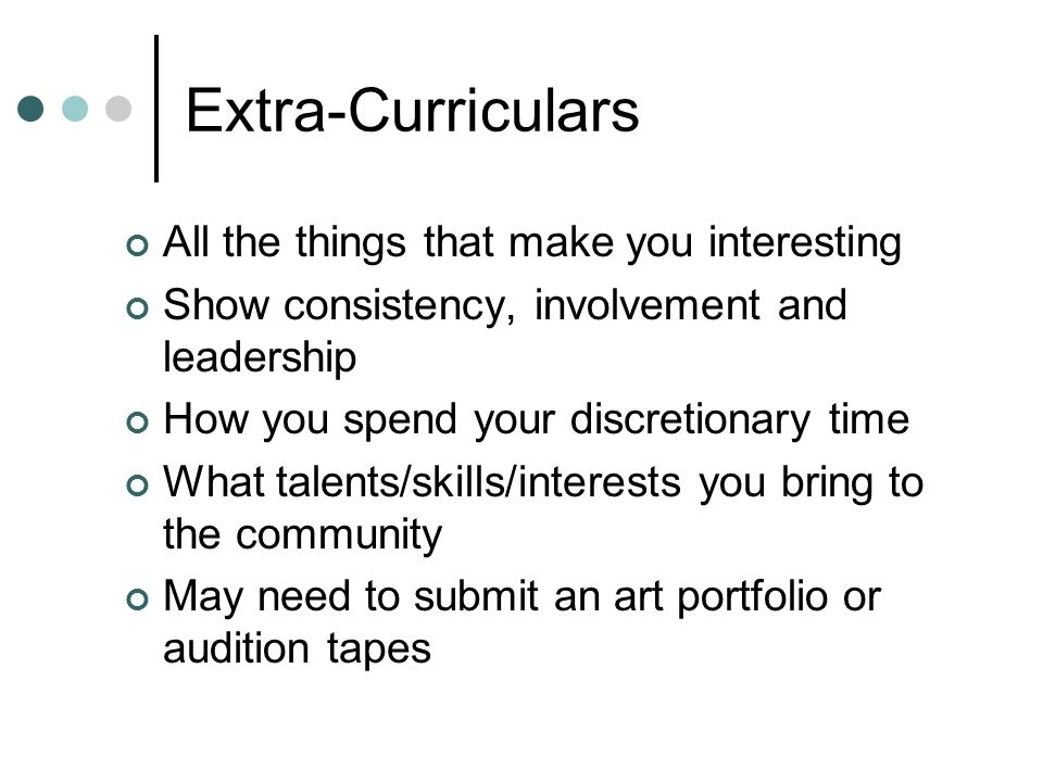 Extra-Curriculars All the things that make you interesting Show consistency, involvement and leadership How you spend your discretionary time What tal