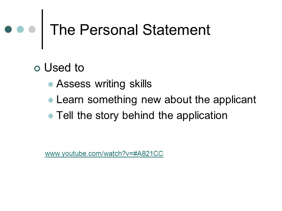 The Personal Statement Used to Assess writing skills Learn something new about the applicant Tell the story behind the application www.youtube.com/wat