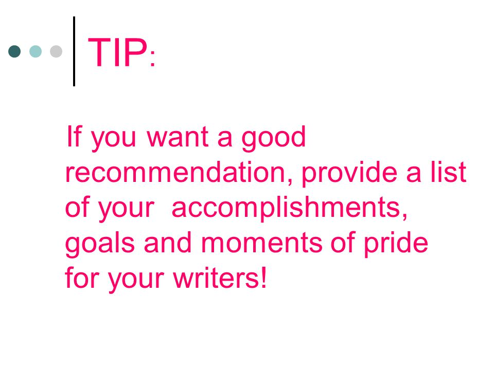 TIP : If you want a good recommendation, provide a list of your accomplishments, goals and moments of pride for your writers!