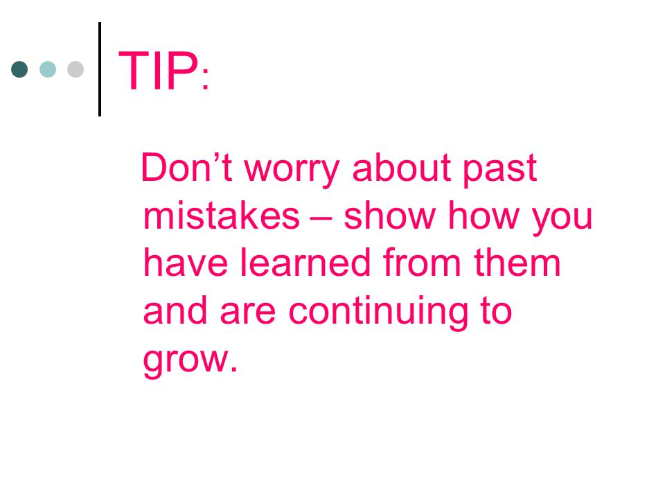 TIP : Don't worry about past mistakes – show how you have learned from them and are continuing to grow.