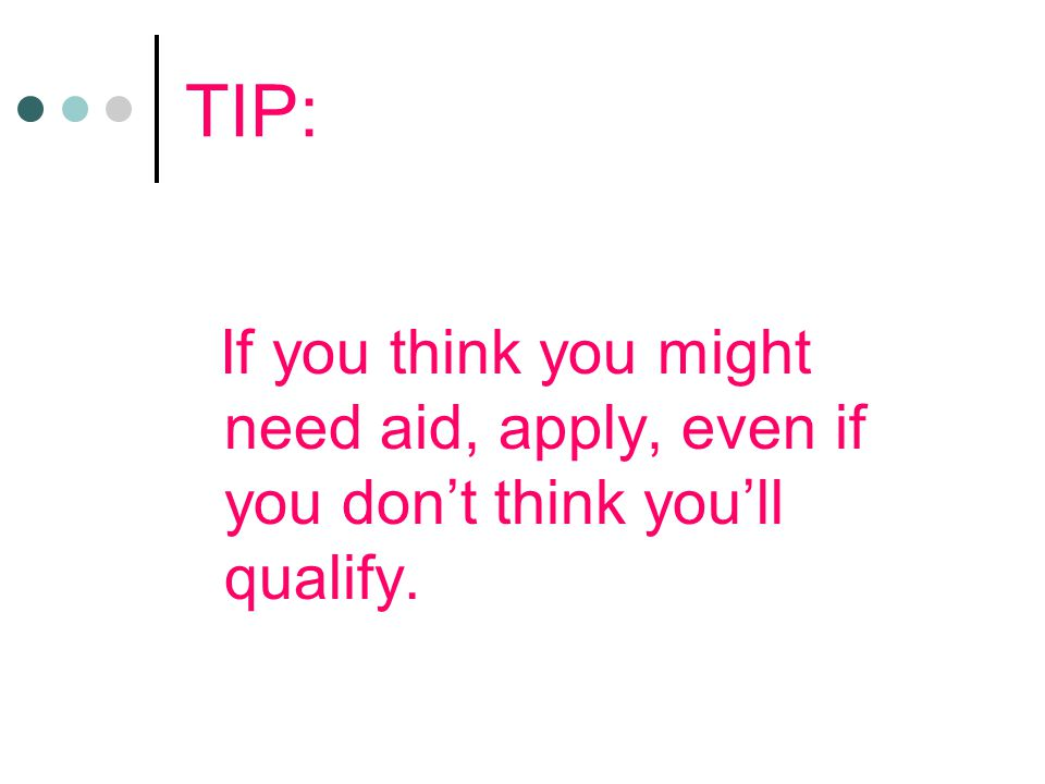 TIP: If you think you might need aid, apply, even if you don't think you'll qualify.