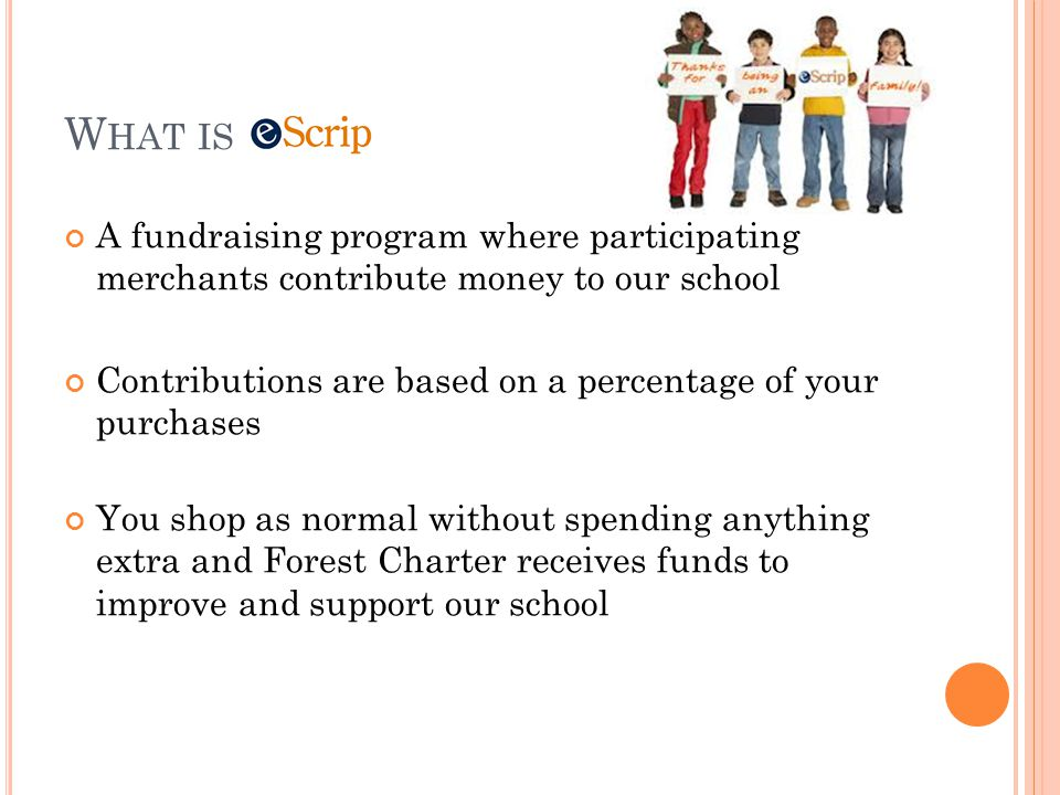 W HAT IS A fundraising program where participating merchants contribute money to our school Contributions are based on a percentage of your purchases You shop as normal without spending anything extra and Forest Charter receives funds to improve and support our school