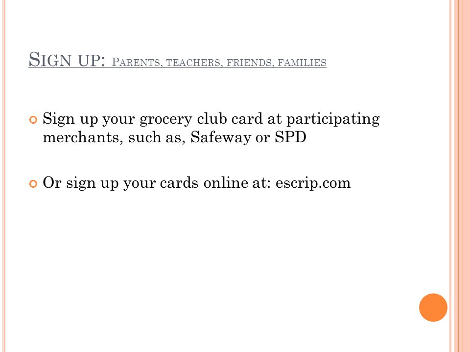 S IGN UP : P ARENTS, TEACHERS, FRIENDS, FAMILIES Sign up your grocery club card at participating merchants, such as, Safeway or SPD Or sign up your cards online at: escrip.com