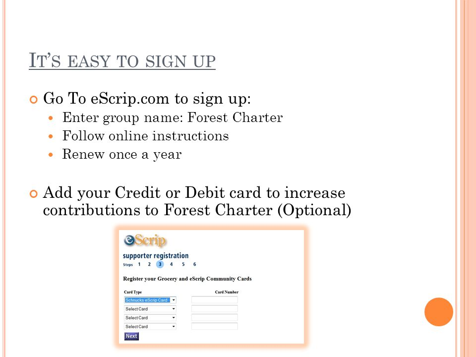 I T ' S EASY TO SIGN UP Go To eScrip.com to sign up: Enter group name: Forest Charter Follow online instructions Renew once a year Add your Credit or Debit card to increase contributions to Forest Charter (Optional)