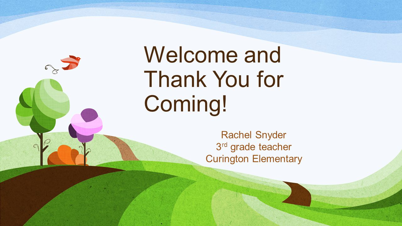 Welcome and Thank You for Coming! Rachel Snyder 3 rd grade teacher Curington Elementary