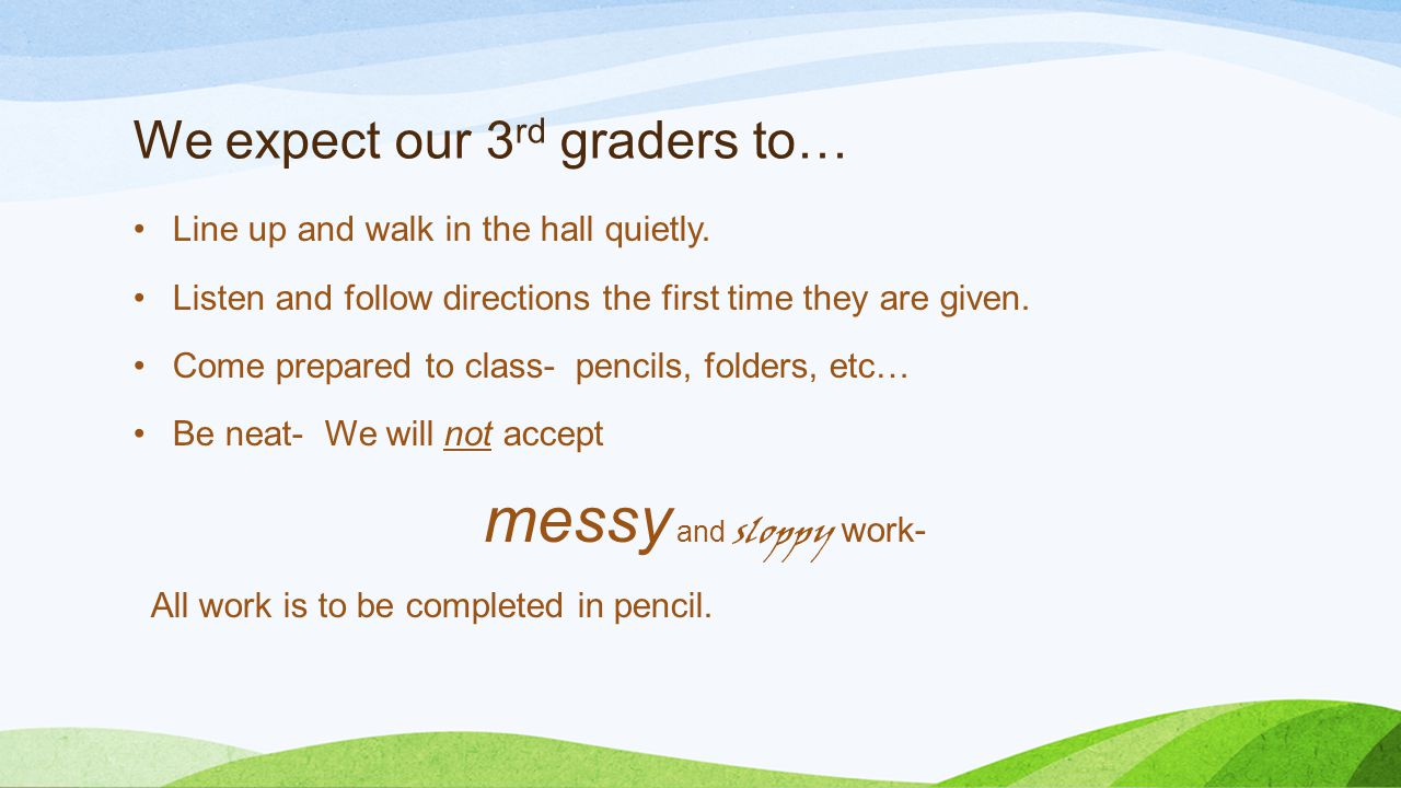We expect our 3 rd graders to… Line up and walk in the hall quietly. Listen and follow directions the first time they are given. Come prepared to clas