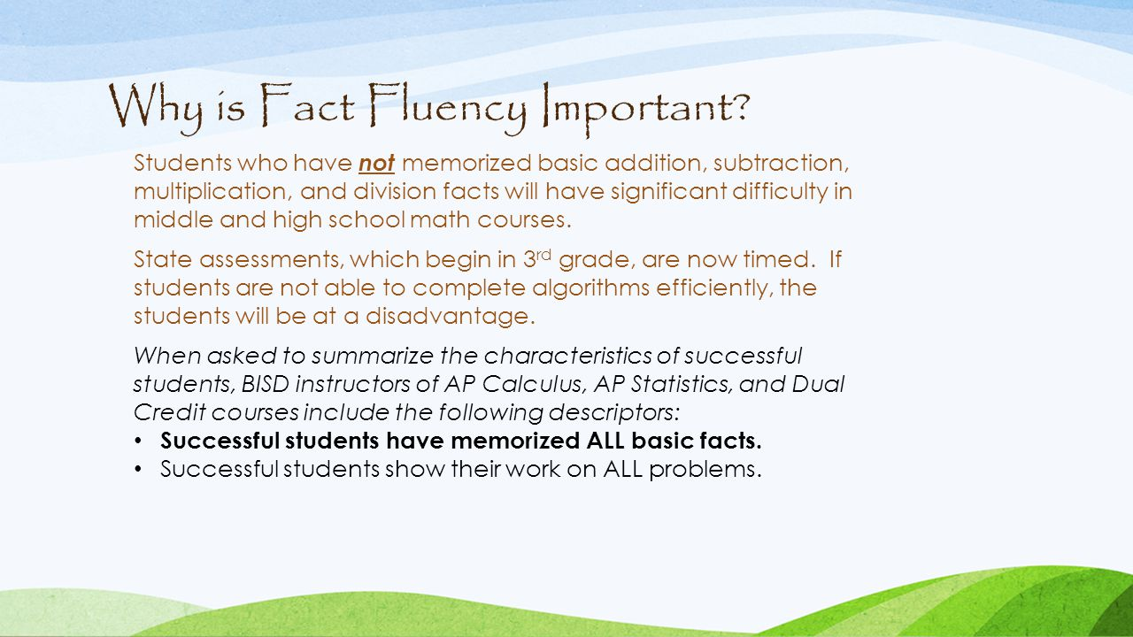 Why is Fact Fluency Important? Students who have not memorized basic addition, subtraction, multiplication, and division facts will have significant d