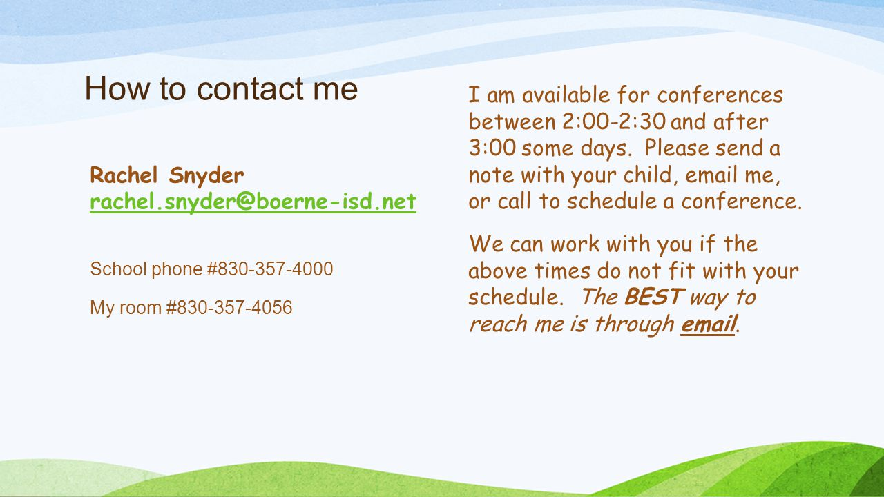 How to contact me Rachel Snyder rachel.snyder@boerne-isd.net School phone #830-357-4000 My room #830-357-4056 I am available for conferences between 2