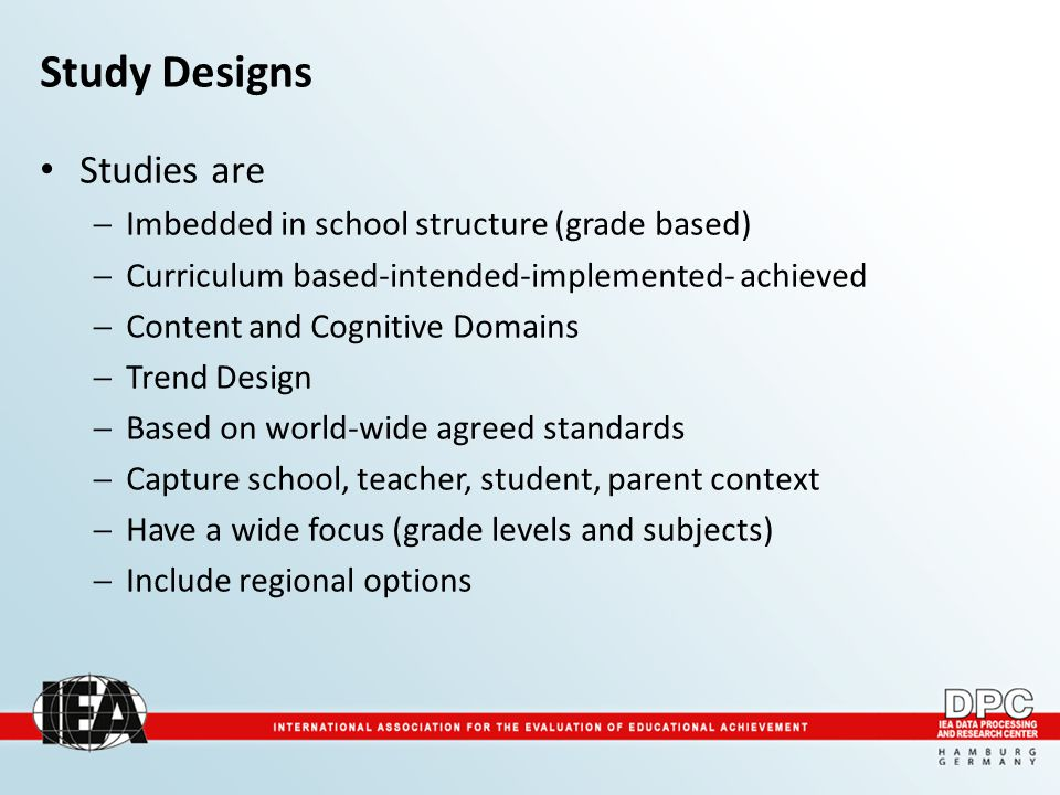 Study Designs Studies are  Imbedded in school structure (grade based)  Curriculum based-intended-implemented- achieved  Content and Cognitive Domai