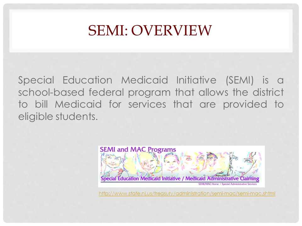 SEMI: OVERVIEW Special Education Medicaid Initiative (SEMI) is a school-based federal program that allows the district to bill Medicaid for services that are provided to eligible students.