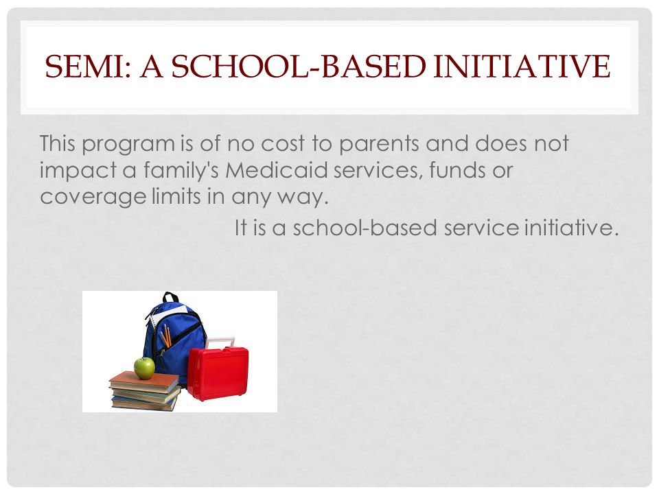 SEMI: A SCHOOL-BASED INITIATIVE This program is of no cost to parents and does not impact a family s Medicaid services, funds or coverage limits in any way.
