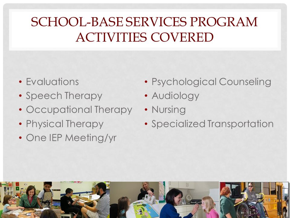 SCHOOL-BASE SERVICES PROGRAM ACTIVITIES COVERED Evaluations Speech Therapy Occupational Therapy Physical Therapy One IEP Meeting/yr Psychological Coun