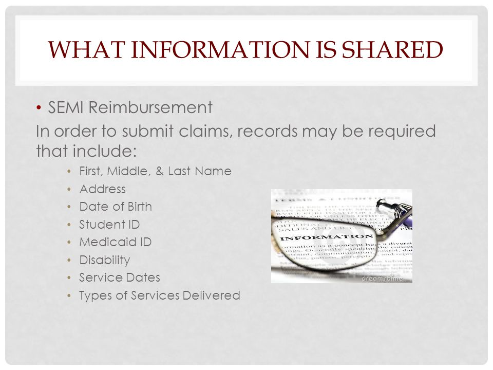 WHAT INFORMATION IS SHARED SEMI Reimbursement In order to submit claims, records may be required that include: First, Middle, & Last Name Address Date
