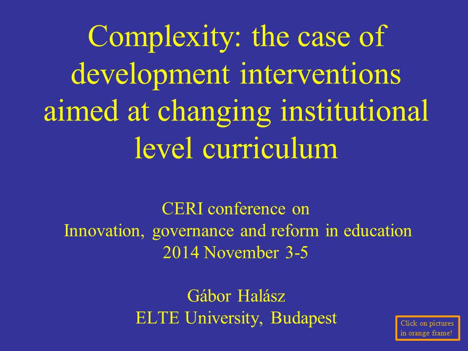 Complexity: the case of development interventions aimed at changing institutional level curriculum CERI conference on Innovation, governance and reform in education 2014 November 3-5 Gábor Halász ELTE University, Budapest Click on pictures in orange frame!
