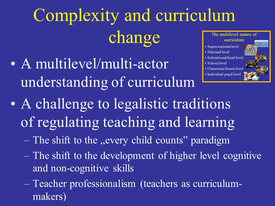 Complexity and curriculum change A multilevel/multi-actor understanding of curriculum A challenge to legalistic traditions of regulating teaching and