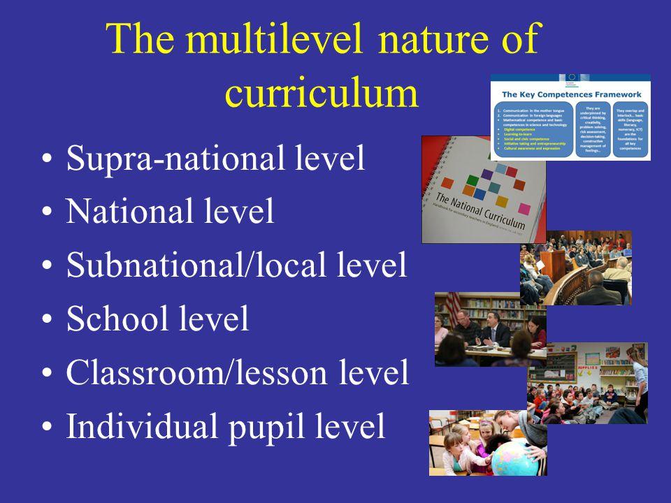 The multilevel nature of curriculum Supra-national level National level Subnational/local level School level Classroom/lesson level Individual pupil l