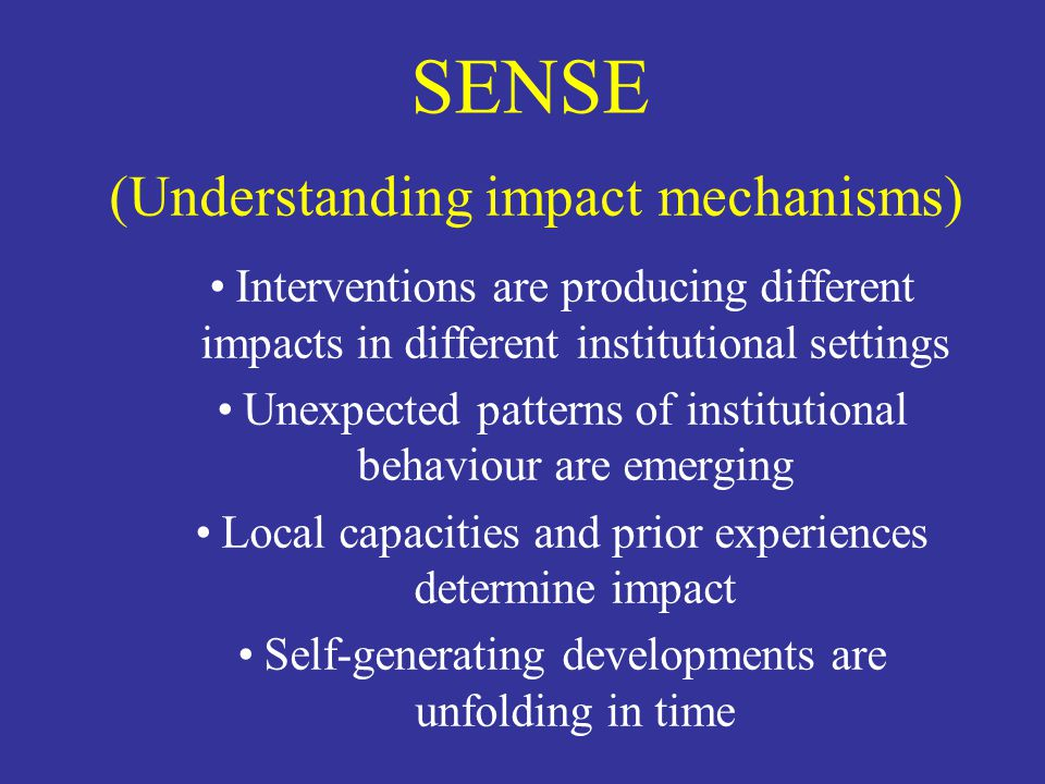 SENSE (Understanding impact mechanisms) Interventions are producing different impacts in different institutional settings Unexpected patterns of insti