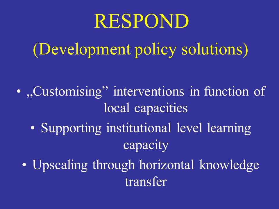 """RESPOND (Development policy solutions) """"Customising"""" interventions in function of local capacities Supporting institutional level learning capacity Up"""